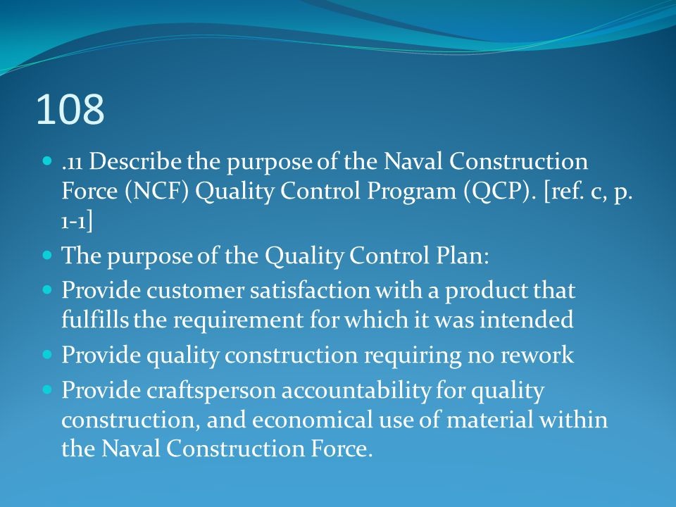 108 .11 Describe the purpose of the Naval Construction Force (NCF) Quality Control Program (QCP). [ref. c, p. 1-1]